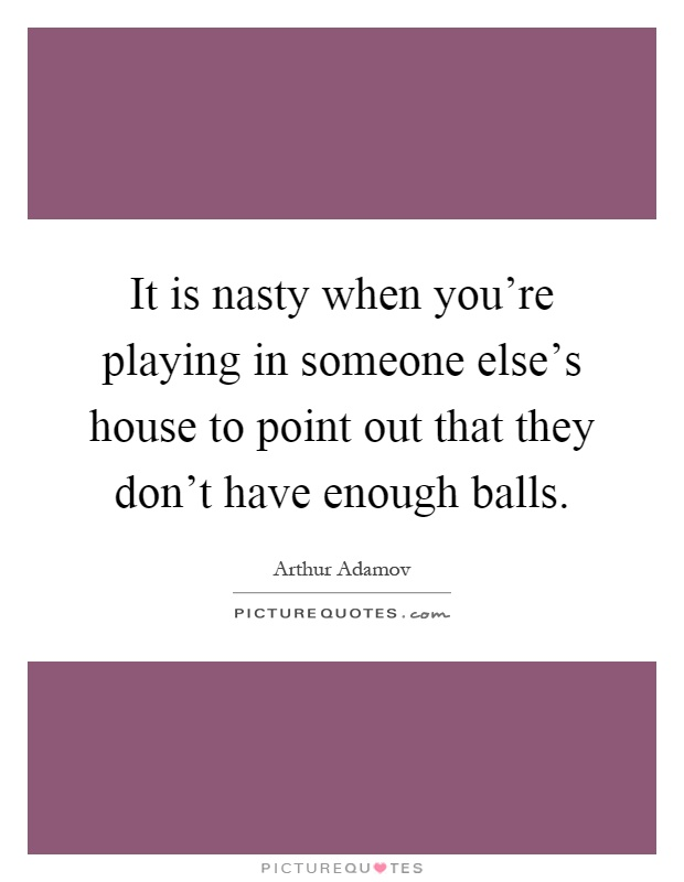 It is nasty when you're playing in someone else's house to point out that they don't have enough balls Picture Quote #1