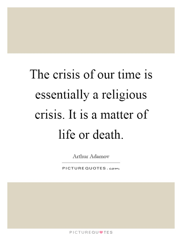 The crisis of our time is essentially a religious crisis. It is a matter of life or death Picture Quote #1