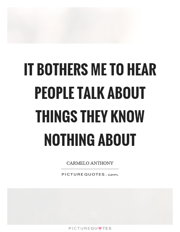 It bothers me to hear people talk about things they know nothing about Picture Quote #1