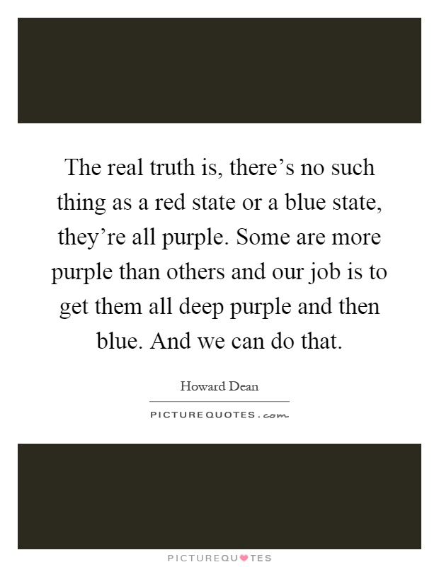 The real truth is, there's no such thing as a red state or a blue state, they're all purple. Some are more purple than others and our job is to get them all deep purple and then blue. And we can do that Picture Quote #1