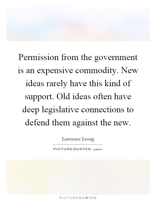 Permission from the government is an expensive commodity. New ideas rarely have this kind of support. Old ideas often have deep legislative connections to defend them against the new Picture Quote #1