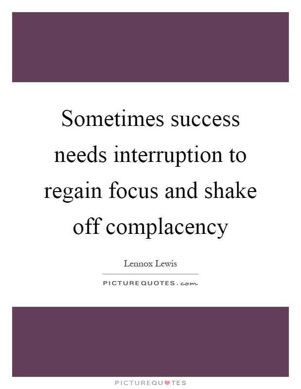 Sometimes success needs interruption to regain focus and shake off complacency Picture Quote #1