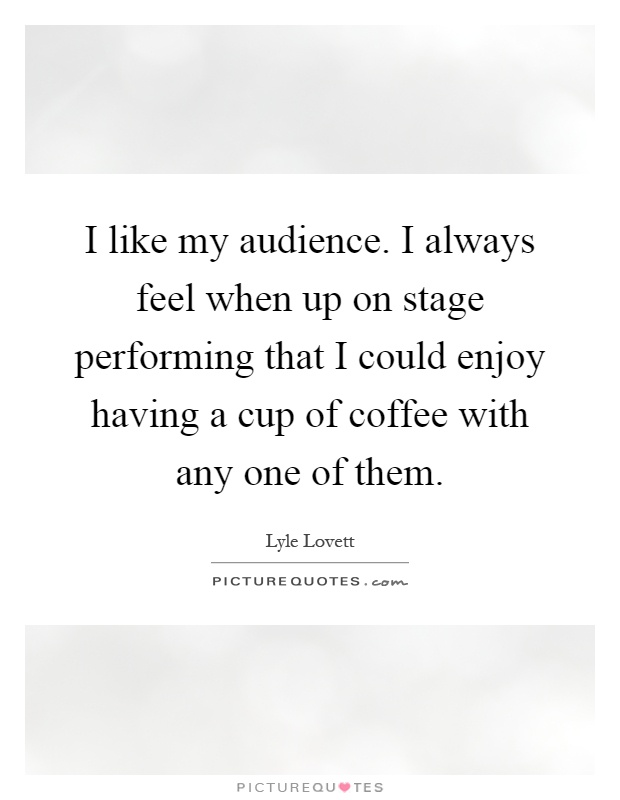 I like my audience. I always feel when up on stage performing that I could enjoy having a cup of coffee with any one of them Picture Quote #1