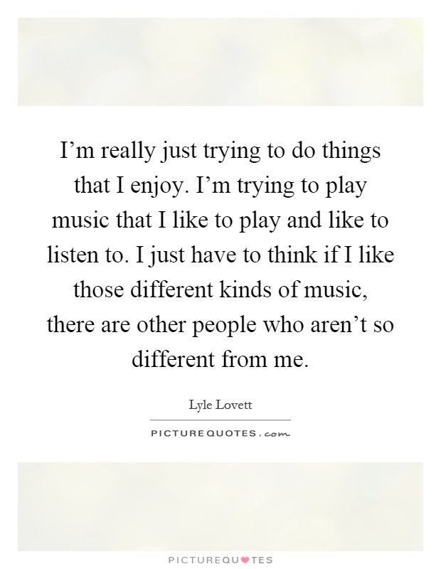 I'm really just trying to do things that I enjoy. I'm trying to play music that I like to play and like to listen to. I just have to think if I like those different kinds of music, there are other people who aren't so different from me Picture Quote #1