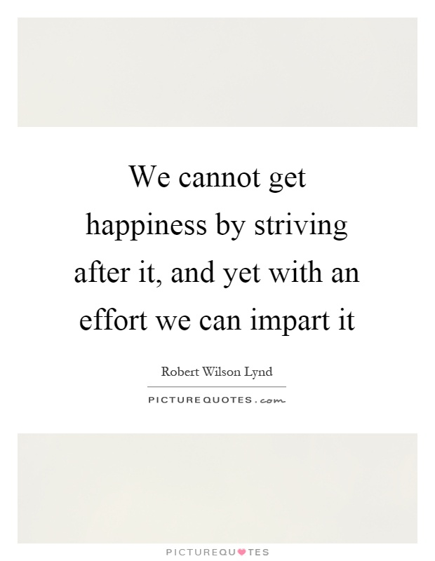 We cannot get happiness by striving after it, and yet with an effort we can impart it Picture Quote #1