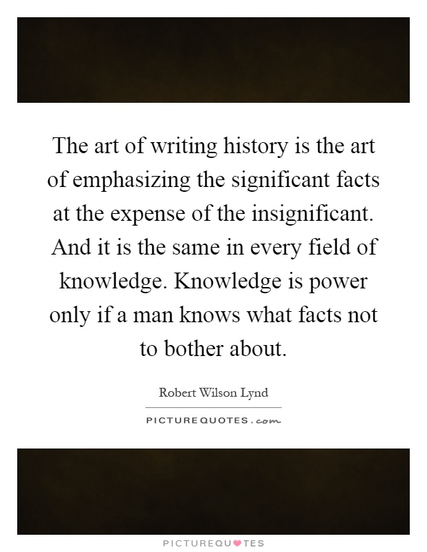 The art of writing history is the art of emphasizing the significant facts at the expense of the insignificant. And it is the same in every field of knowledge. Knowledge is power only if a man knows what facts not to bother about Picture Quote #1