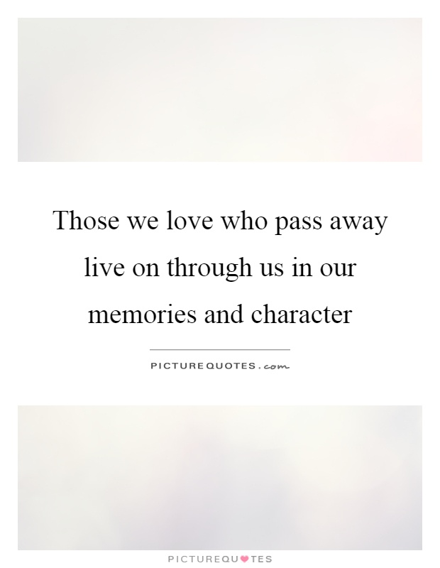 Those we love who pass away live on through us in our memories and character Picture Quote #1