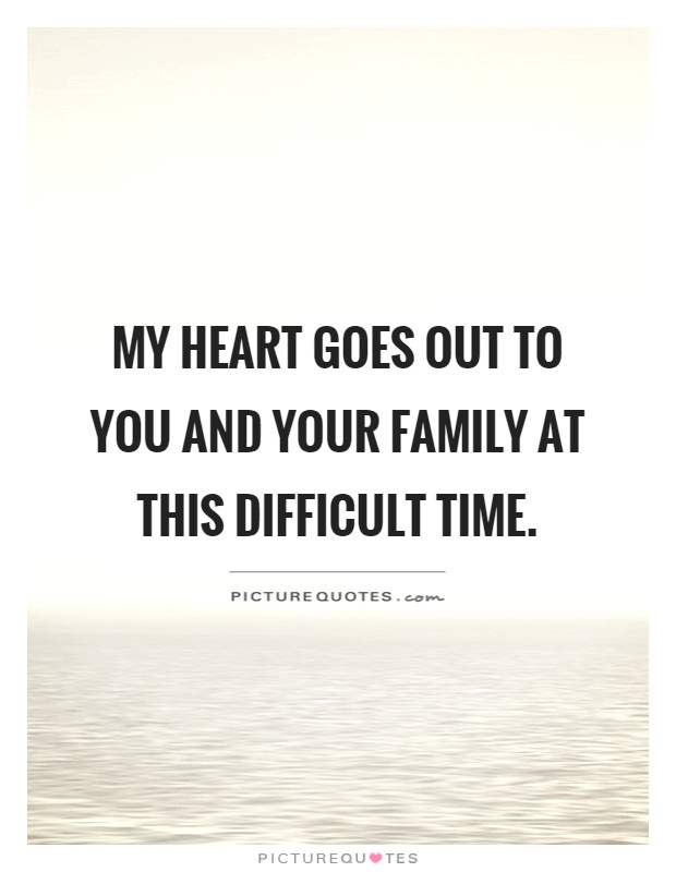 My heart goes out to you and your family at this difficult time Picture Quote #1