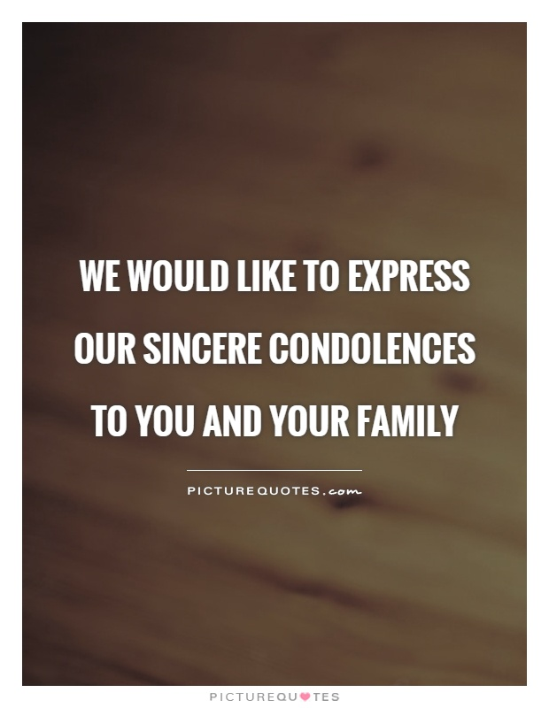 We would like to express our sincere condolences to you and your family Picture Quote #1