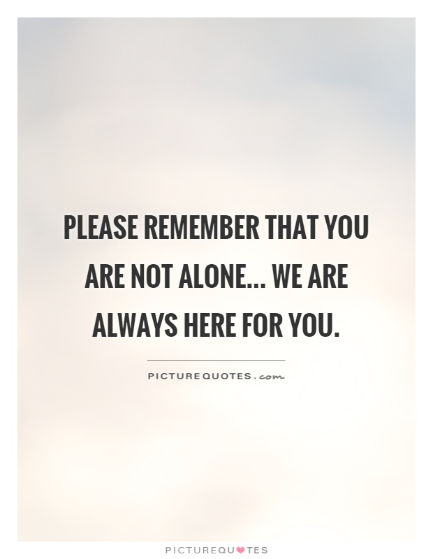 Please remember that you are not alone... we are always here for you Picture Quote #1