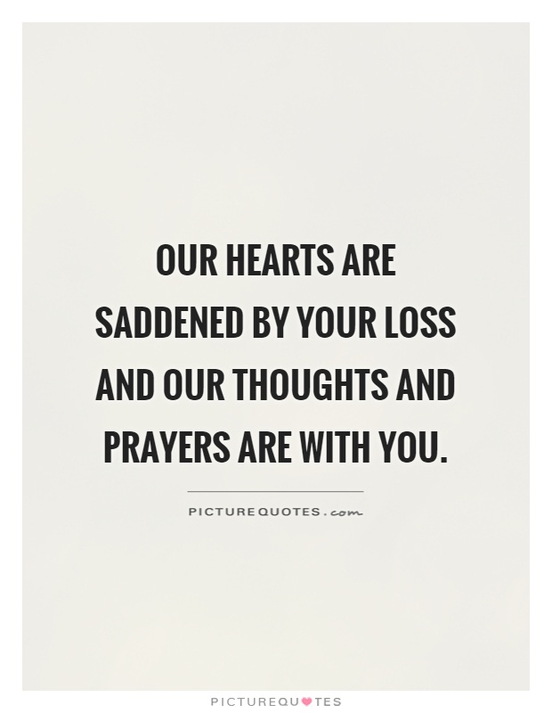 Our hearts are saddened by your loss and our thoughts and prayers are with you Picture Quote #1