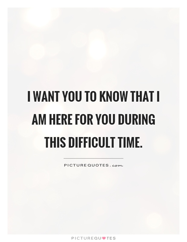 I want you to know that I am here for you during this difficult time Picture Quote #1