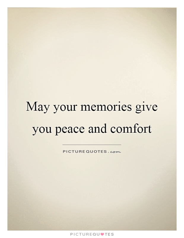 May your memories give you peace and comfort Picture Quote #1