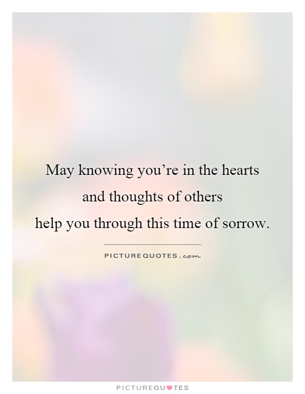May knowing you're in the hearts and thoughts of others help you through this time of sorrow Picture Quote #1
