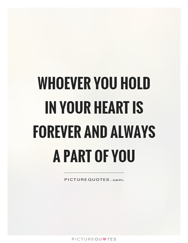 Whoever you hold in your heart is forever and always a part of you Picture Quote #1