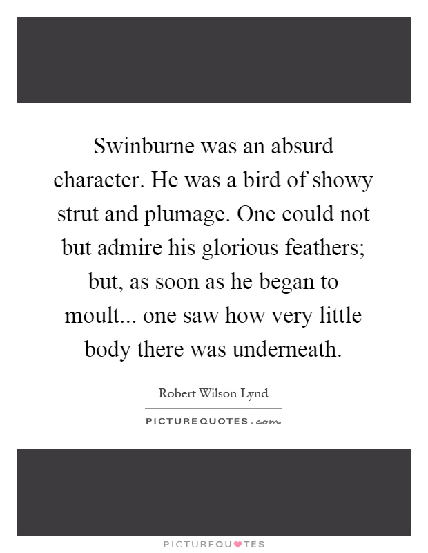Swinburne was an absurd character. He was a bird of showy strut and plumage. One could not but admire his glorious feathers; but, as soon as he began to moult... one saw how very little body there was underneath Picture Quote #1