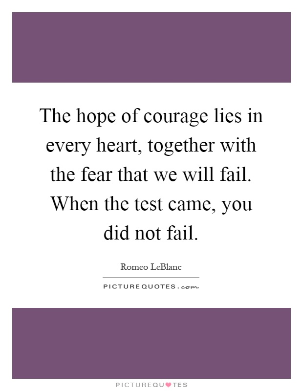 The hope of courage lies in every heart, together with the fear that we will fail. When the test came, you did not fail Picture Quote #1