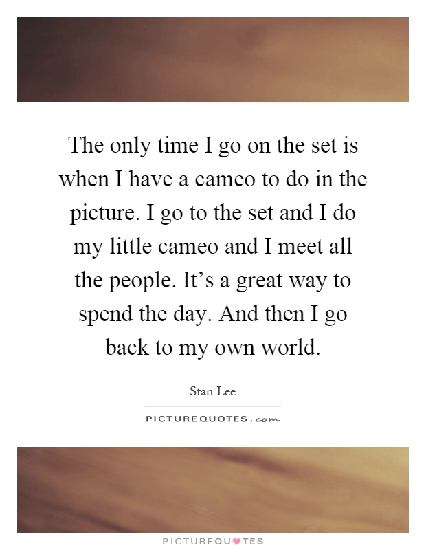 The only time I go on the set is when I have a cameo to do in the picture. I go to the set and I do my little cameo and I meet all the people. It's a great way to spend the day. And then I go back to my own world Picture Quote #1
