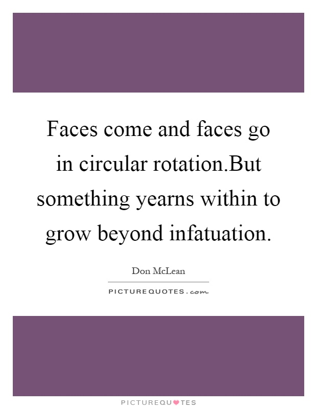Faces come and faces go in circular rotation.But something yearns within to grow beyond infatuation Picture Quote #1