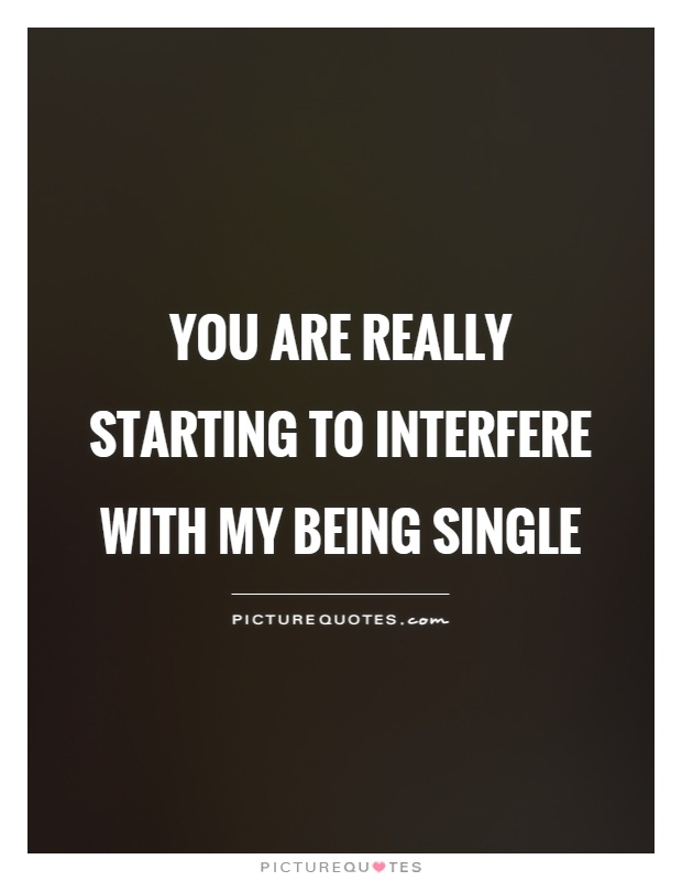 You are really starting to interfere with my being single Picture Quote #1