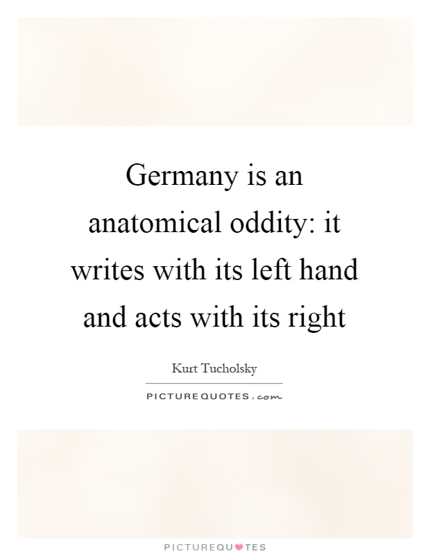 Germany is an anatomical oddity: it writes with its left hand and acts with its right Picture Quote #1