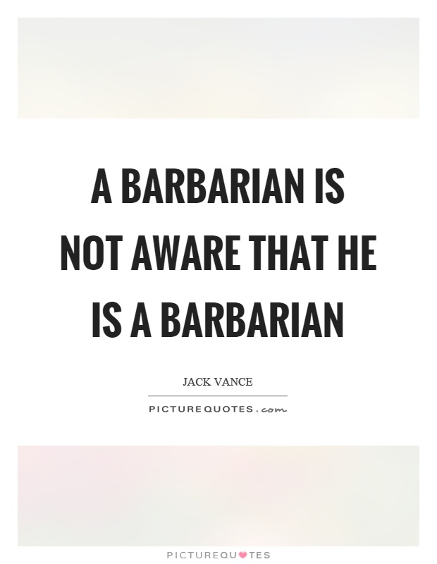 A barbarian is not aware that he is a barbarian Picture Quote #1