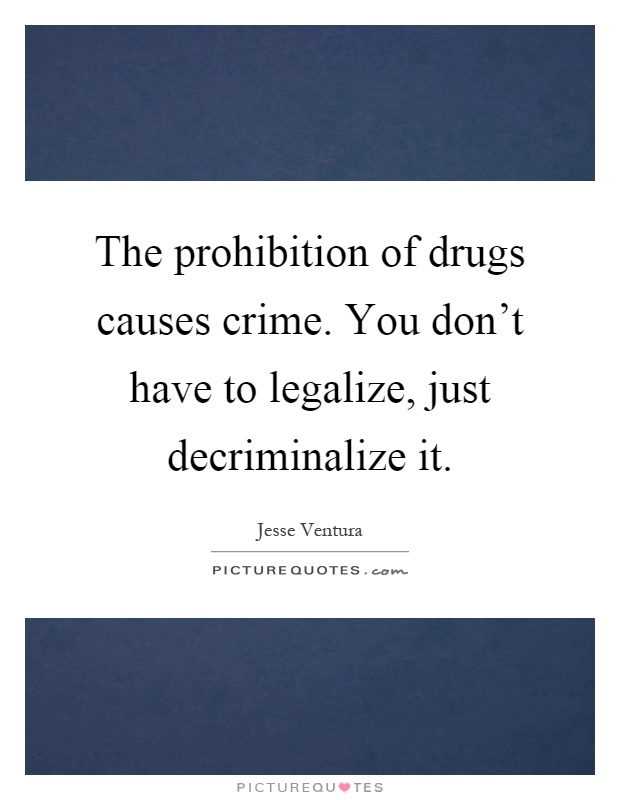 The prohibition of drugs causes crime. You don't have to legalize, just decriminalize it Picture Quote #1