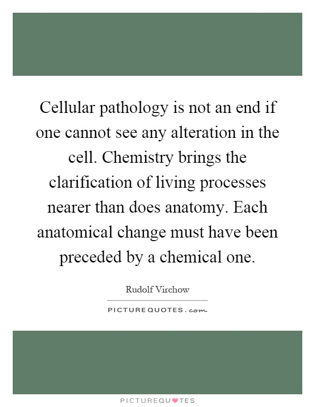 Cellular pathology is not an end if one cannot see any alteration in the cell. Chemistry brings the clarification of living processes nearer than does anatomy. Each anatomical change must have been preceded by a chemical one Picture Quote #1