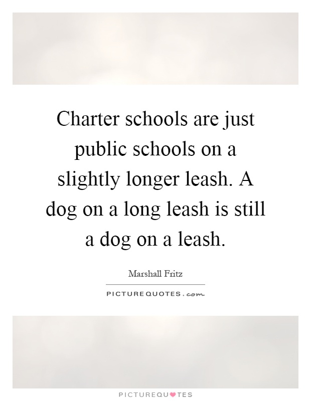 Charter schools are just public schools on a slightly longer leash. A dog on a long leash is still a dog on a leash Picture Quote #1
