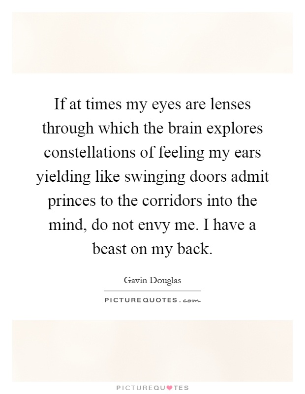 If at times my eyes are lenses through which the brain explores constellations of feeling my ears yielding like swinging doors admit princes to the corridors into the mind, do not envy me. I have a beast on my back Picture Quote #1
