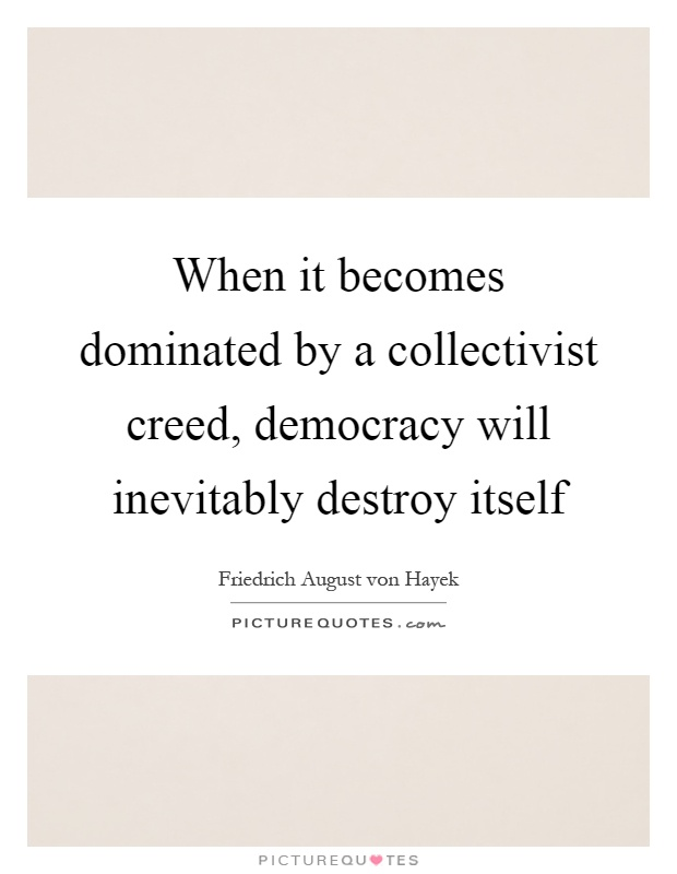 When it becomes dominated by a collectivist creed, democracy will inevitably destroy itself Picture Quote #1