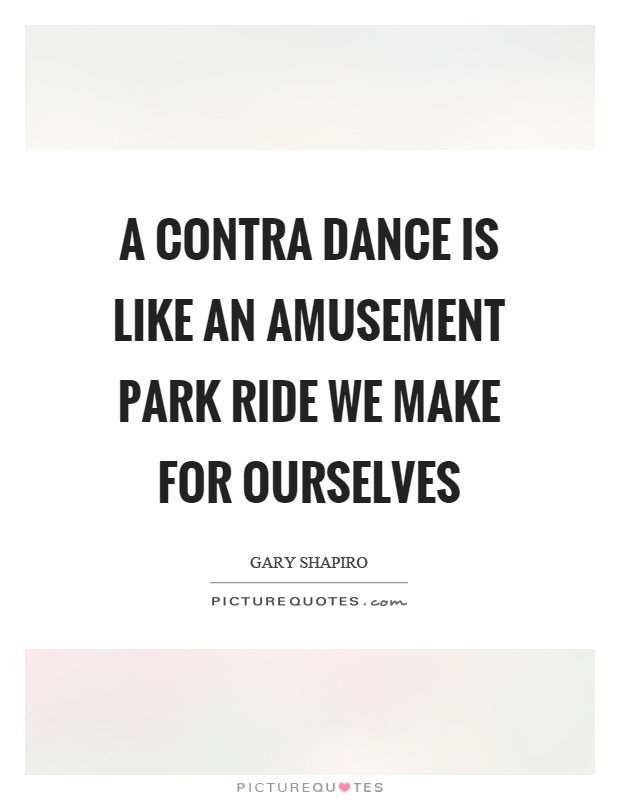 A contra dance is like an amusement park ride we make for ourselves Picture Quote #1