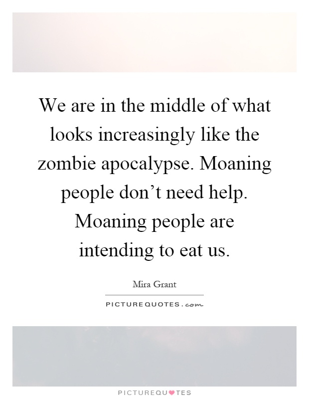 We are in the middle of what looks increasingly like the zombie apocalypse. Moaning people don't need help. Moaning people are intending to eat us Picture Quote #1