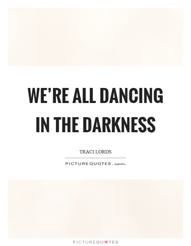 We're all dancing in the darkness Picture Quote #1