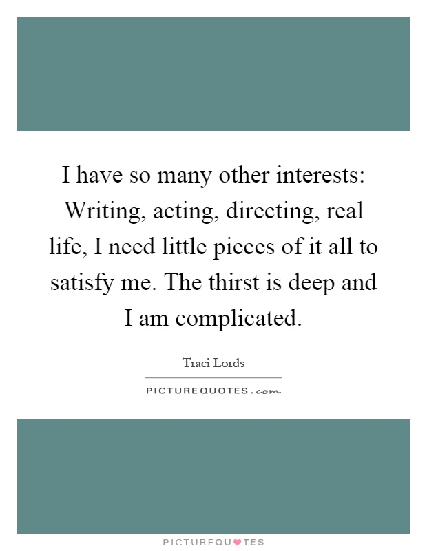 I have so many other interests: Writing, acting, directing, real life, I need little pieces of it all to satisfy me. The thirst is deep and I am complicated Picture Quote #1