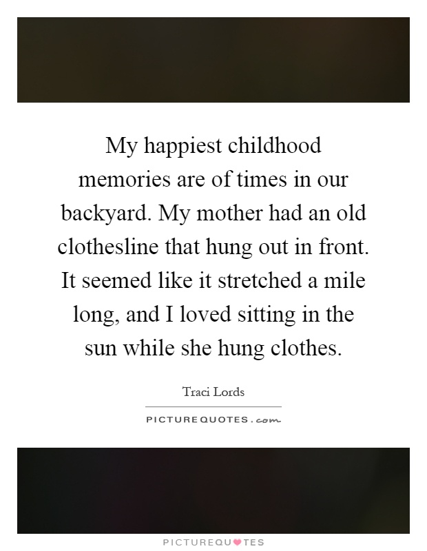My happiest childhood memories are of times in our backyard. My mother had an old clothesline that hung out in front. It seemed like it stretched a mile long, and I loved sitting in the sun while she hung clothes Picture Quote #1