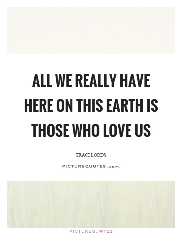 All we really have here on this earth is those who love us Picture Quote #1