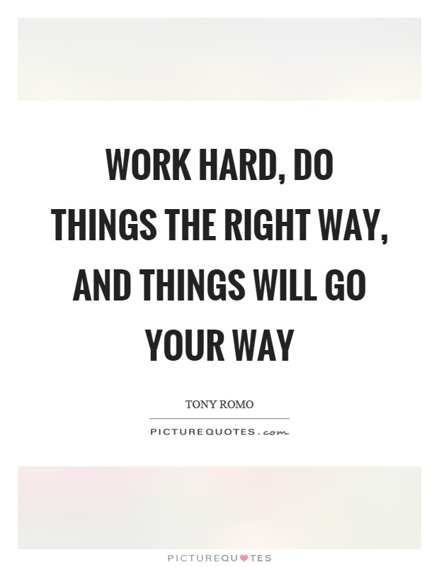 Work hard, do things the right way, and things will go your way Picture Quote #1