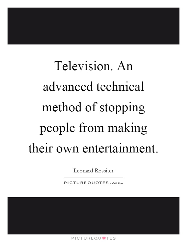 Television. An advanced technical method of stopping people from making their own entertainment Picture Quote #1