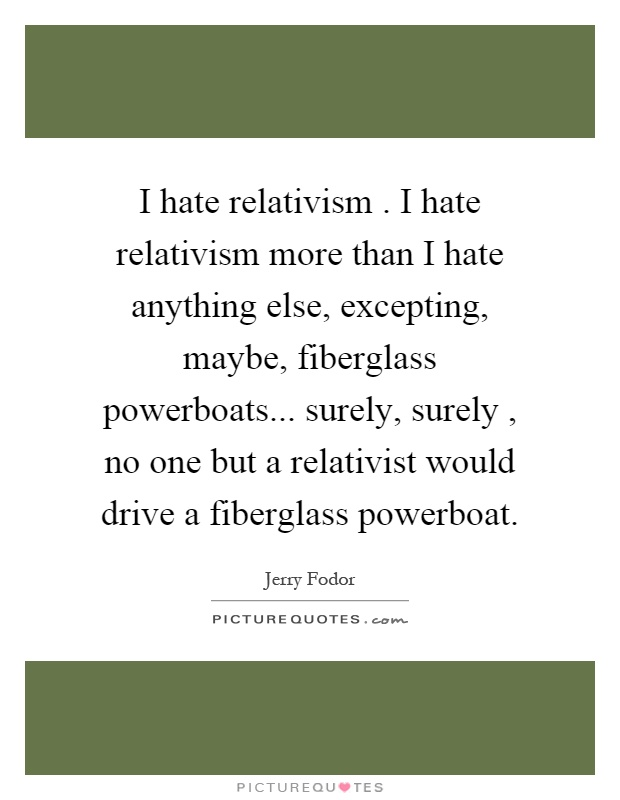 I hate relativism. I hate relativism more than I hate anything else, excepting, maybe, fiberglass powerboats... surely, surely, no one but a relativist would drive a fiberglass powerboat Picture Quote #1