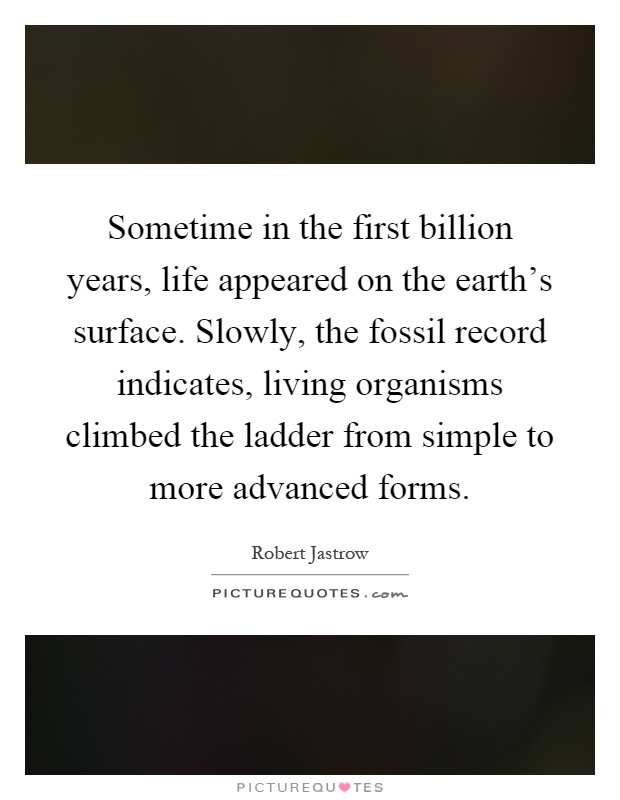 Sometime in the first billion years, life appeared on the earth's surface. Slowly, the fossil record indicates, living organisms climbed the ladder from simple to more advanced forms Picture Quote #1