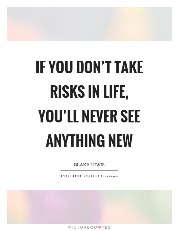If you don't take risks in life, you'll never see anything new Picture Quote #1