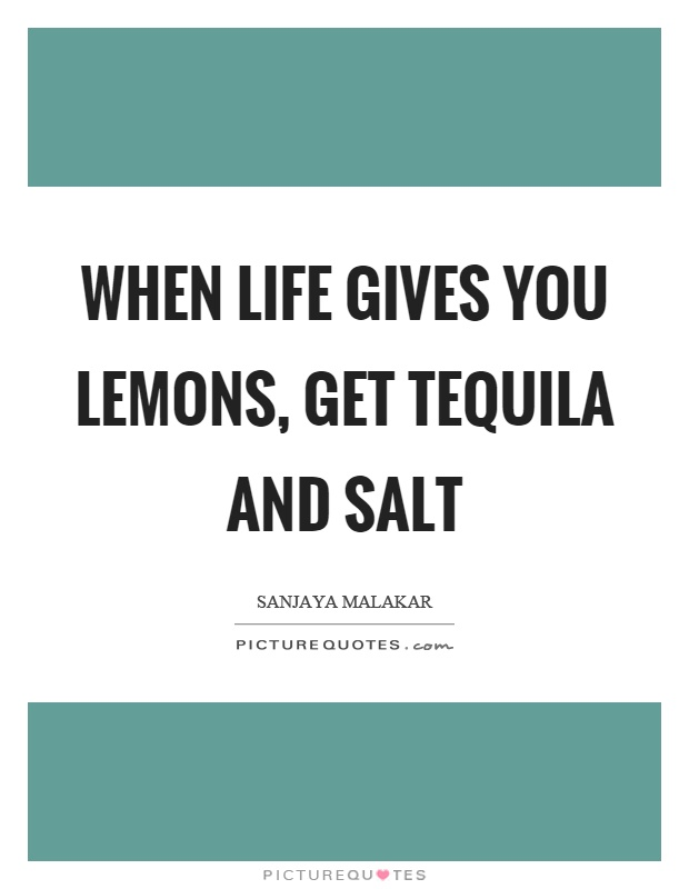 When life gives you lemons, get tequila and salt Picture Quote #1