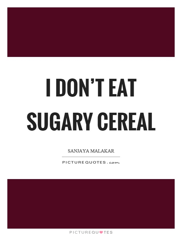 I don't eat sugary cereal Picture Quote #1