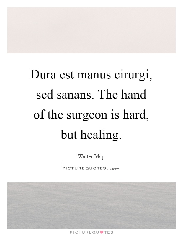 Dura est manus cirurgi, sed sanans. The hand of the surgeon is hard, but healing Picture Quote #1