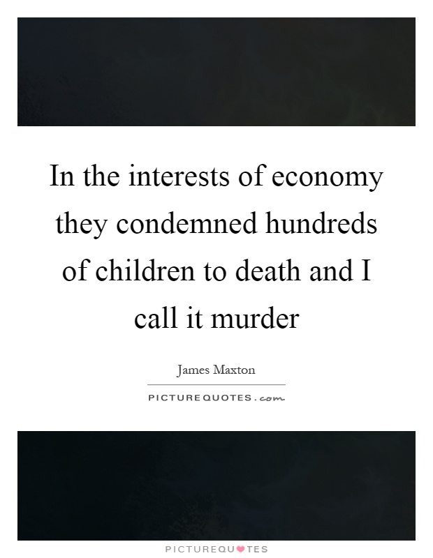 In the interests of economy they condemned hundreds of children to death and I call it murder Picture Quote #1