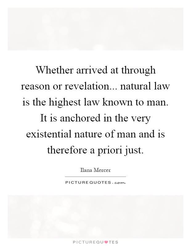 Whether arrived at through reason or revelation... natural law is the highest law known to man. It is anchored in the very existential nature of man and is therefore a priori just Picture Quote #1