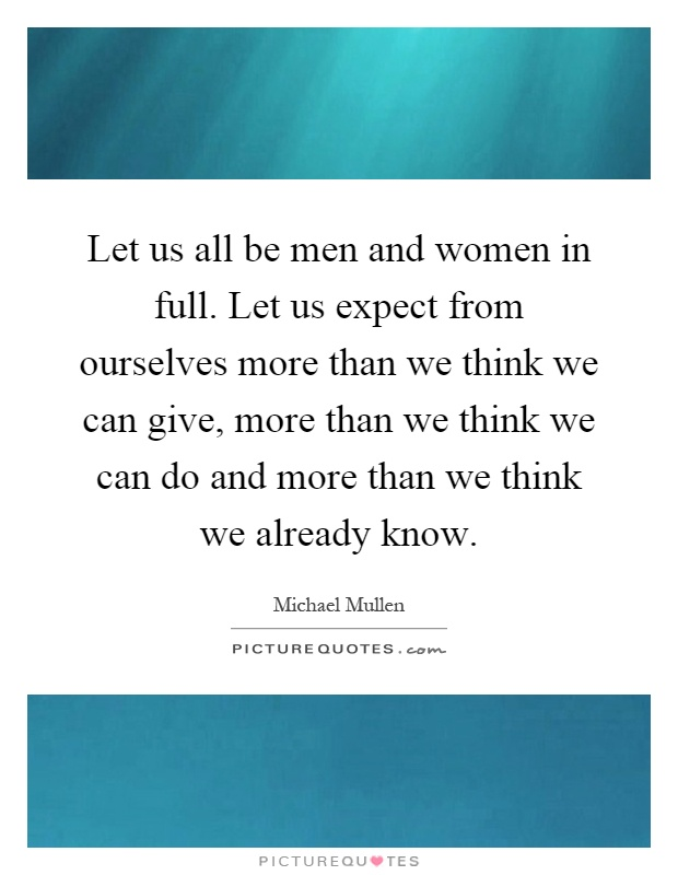 Let us all be men and women in full. Let us expect from ourselves more than we think we can give, more than we think we can do and more than we think we already know Picture Quote #1