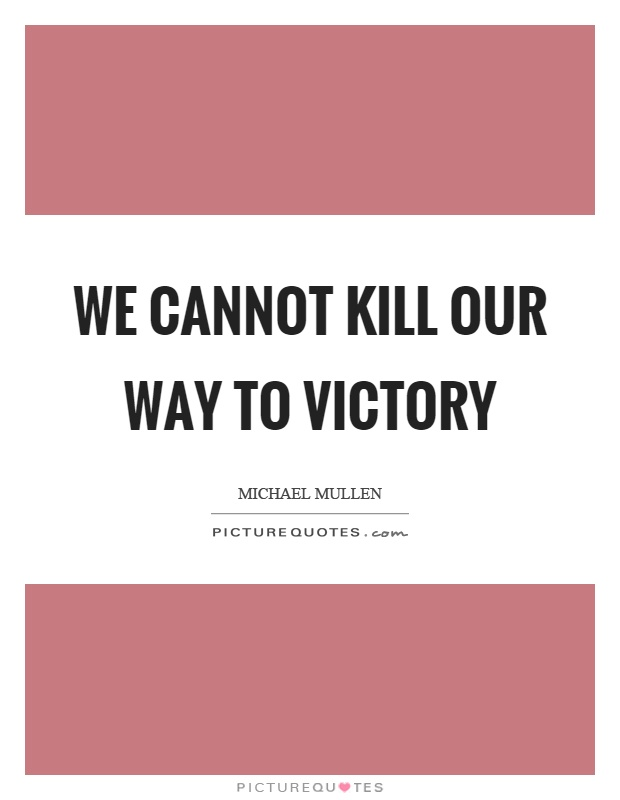We cannot kill our way to victory Picture Quote #1