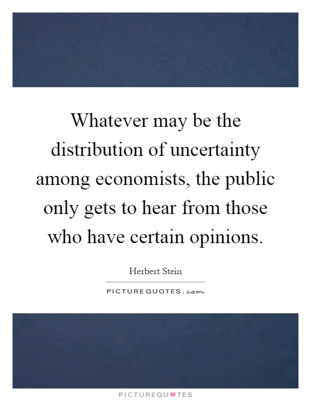 Whatever may be the distribution of uncertainty among economists, the public only gets to hear from those who have certain opinions Picture Quote #1